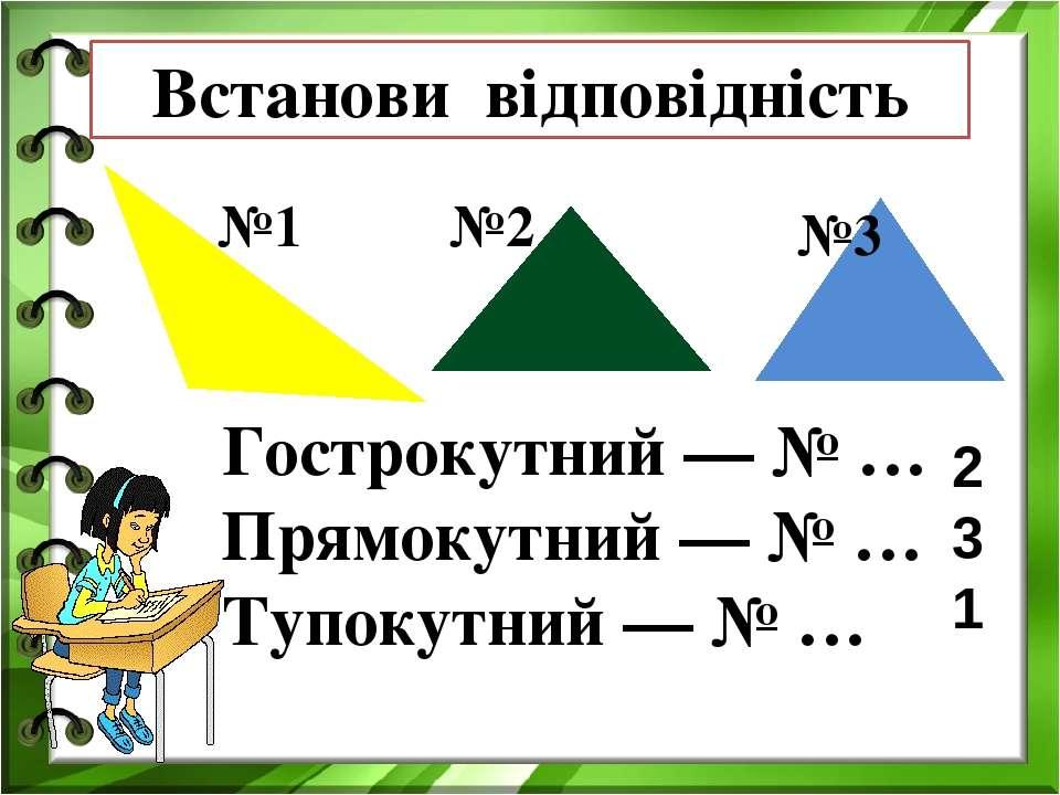 Гострокутний — № … Прямокутний — № … Тупокутний — № … №1 №2 №3 Встанови відпо...