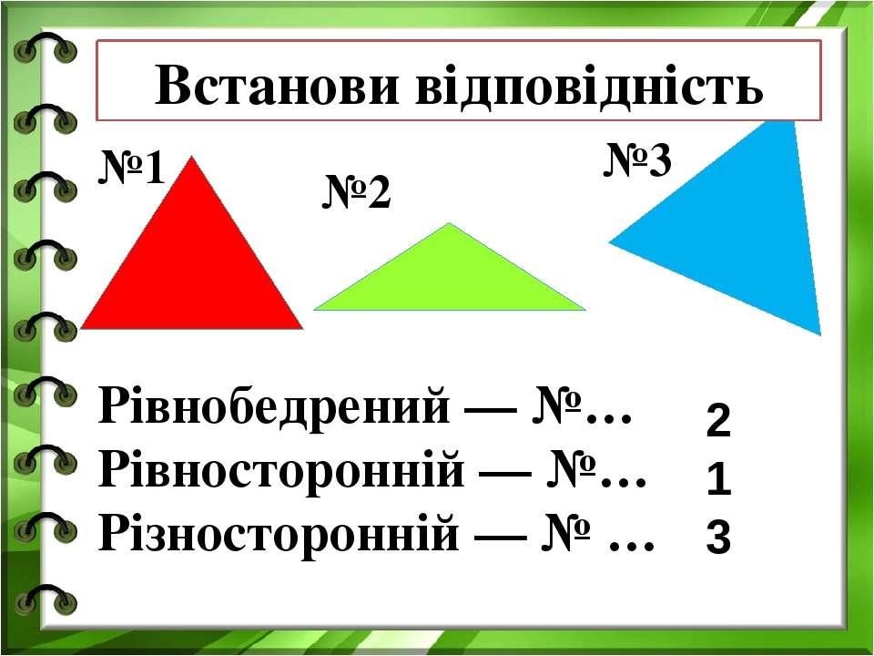 №1 №2 №3 Рівнобедрений — №… Рівносторонній — №… Різносторонній — № … Встанови...