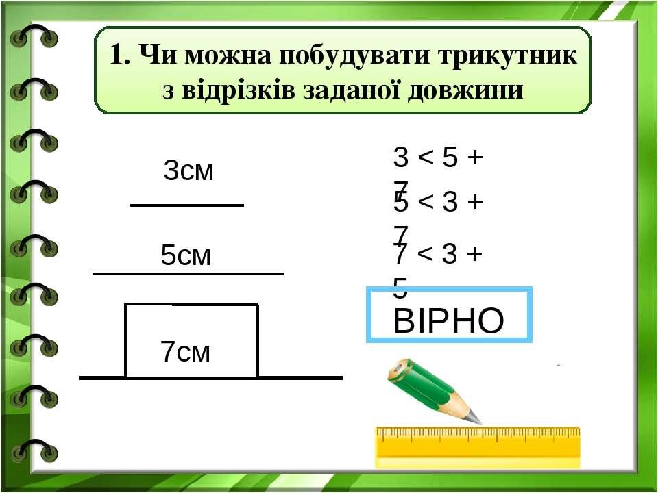3см 5см 7см 3 < 5 + 7 5 < 3 + 7 7 < 3 + 5 ВІРНО 1. Чи можна побудувати трикут...