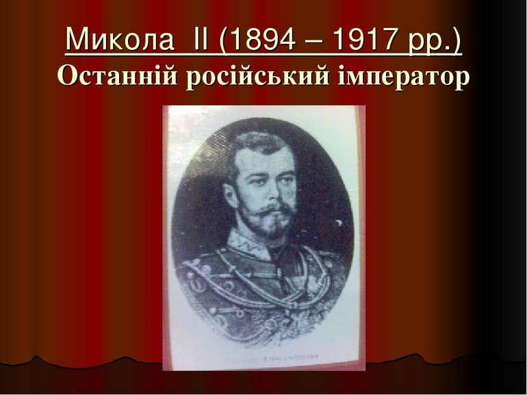 Микола II (1894 – 1917 рр.) Останній російський імператор