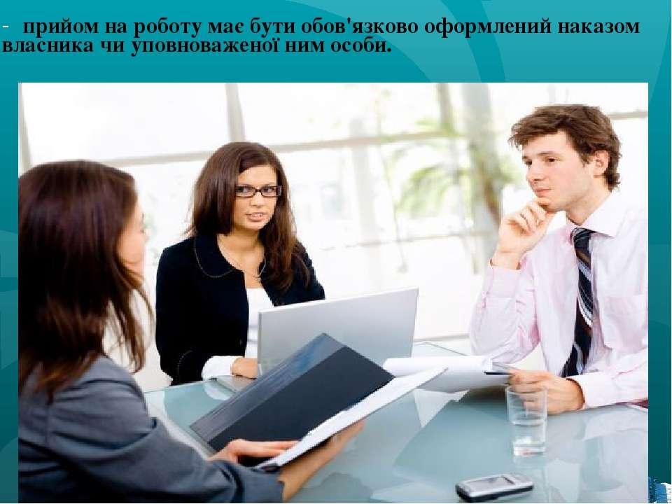 прийом на роботу має бути обов'язково оформлений наказом власника чи уповнова...