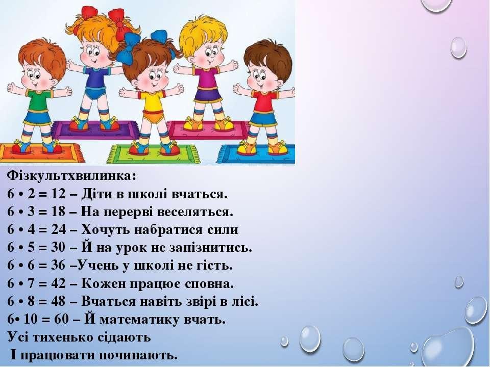 Фізкультхвилинка: 6 • 2 = 12 – Діти в школі вчаться. 6 • 3 = 18 – На перерві ...