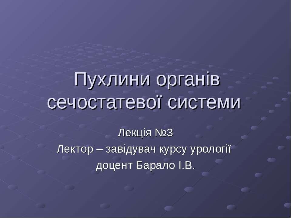 Пухлини органів сечостатевої системи Лекція №3 Лектор – завідувач курсу уроло...