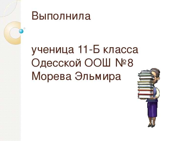 Выполнила ученица 11-Б класса Одесской ООШ №8 Морева Эльмира