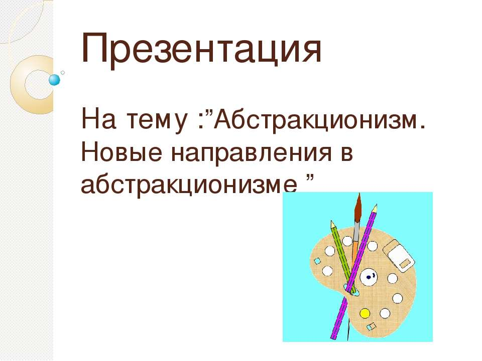 """Презентация На тему :""""Абстракционизм. Новые направления в абстракционизме """""""