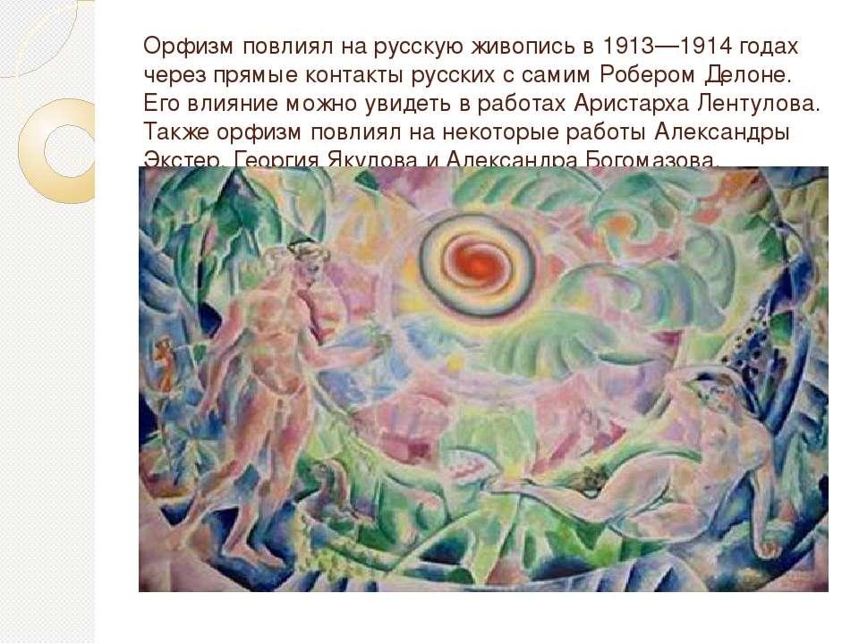 Орфизм повлиял на русскую живопись в 1913—1914 годах через прямые контакты ру...