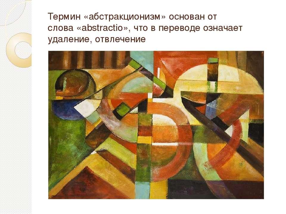 Термин «абстракционизм» основан от слова«abstractio», что в переводе означае...