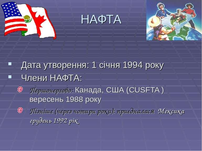 НАФТА Дата утворення: 1 січня 1994 року Члени НАФТА: Першочергово: Канада, СШ...