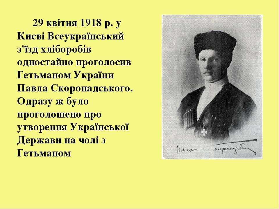 29 квітня 1918 р. у Києві Всеукраїнський з'їзд хліборобів одностайно проголос...
