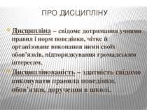 ПРО ДИСЦИПЛІНУ Дисципліна – свідоме дотримання учнями правил і норм поведінки...