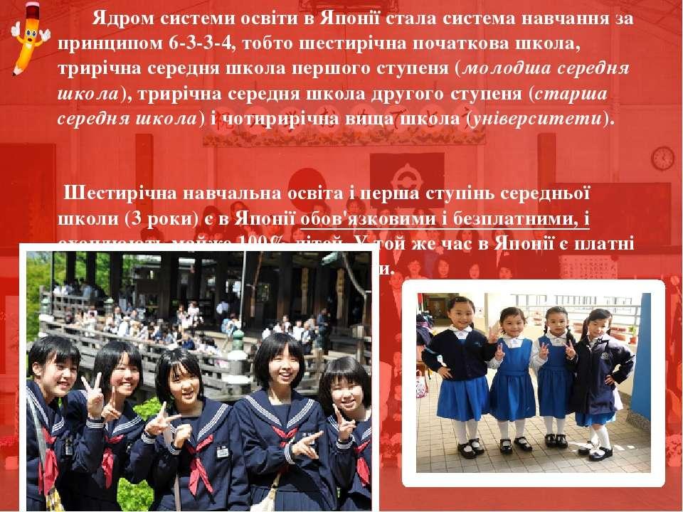 Ядром системи освіти в Японії стала система навчання за принципом 6-3-3-4, то...