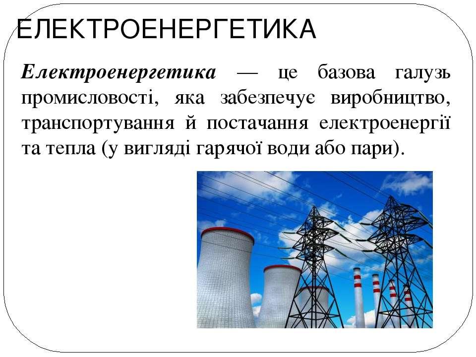 ЕЛЕКТРОЕНЕРГЕТИКА Електроенергетика — це базова галузь промисловості, яка заб...