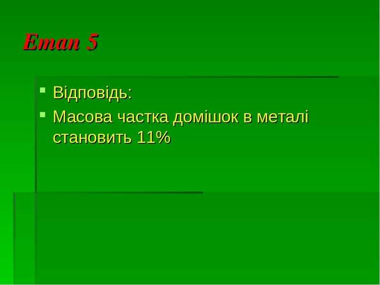 Етап 5 Відповідь: Масова частка домішок в металі становить 11%