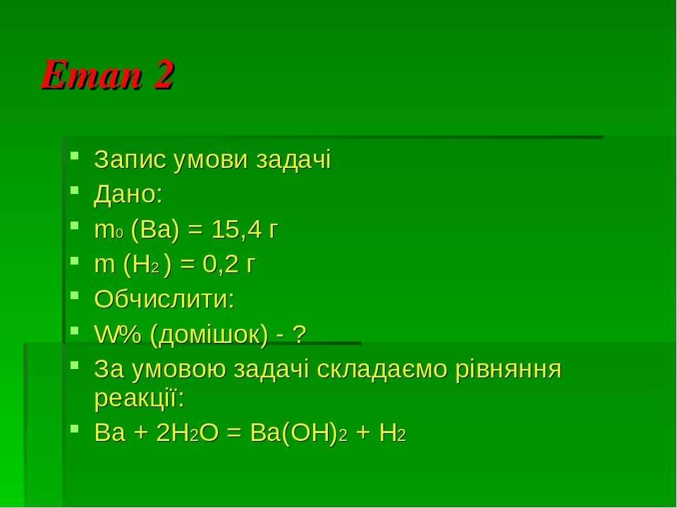 Етап 2 Запис умови задачі Дано: m0 (Ba) = 15,4 г m (Н2 ) = 0,2 г Обчислити: W...
