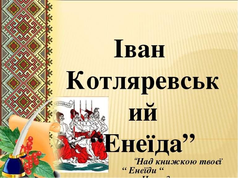 """Іван Котляревський """"Енеїда"""" """"Над книжкою твоєї """" Енеїди """" Нащадок схилить рад..."""