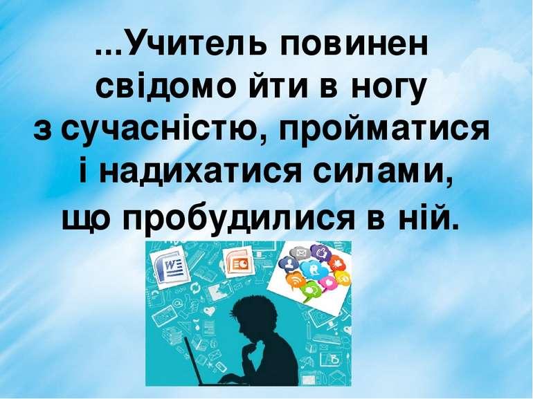 ...Учитель повинен свідомо йти в ногу з сучасністю, пройматися і надихатися с...
