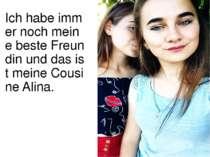 Ich habe immer noch meine beste Freundin und das ist meine Cousine Alina.