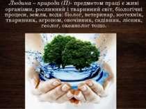 Людина – природа(П)- предметом праці є живі організми, рослинний і тваринний...