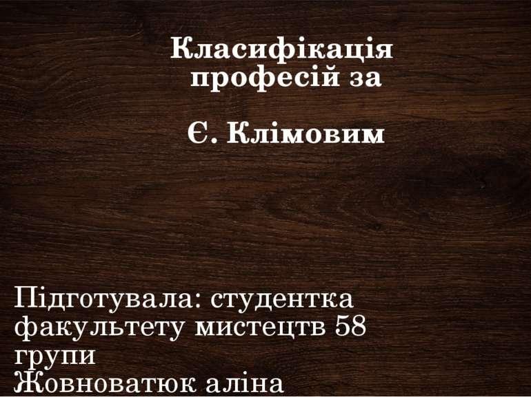 Класифікація професій за Є. Клімовим Підготувала: студентка факультету мистец...