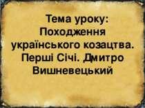 Тема уроку: Походження українського козацтва. Перші Січі. Дмитро Вишневецький