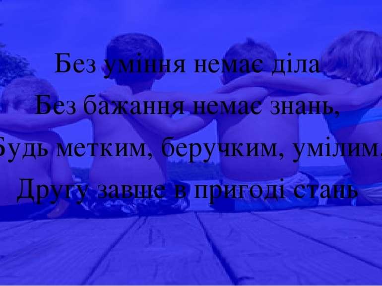 Без уміння немає діла Без бажання немає знань, Будь метким, беручким, умілим,...