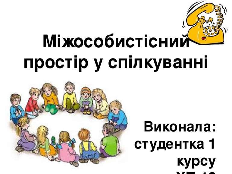 Міжособистісний простір у спілкуванні Виконала: студентка 1 курсу групи ХП-13...