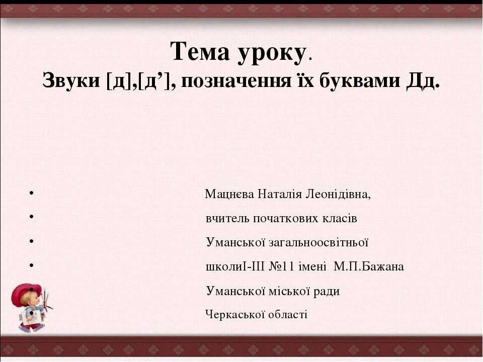 Тема уроку. Звуки [д],[д'], позначення їх буквами Дд. Мацнєва Наталія Леоніді...
