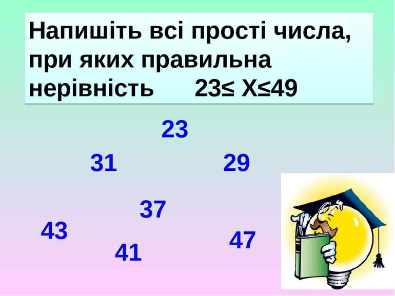 Напишіть всі прості числа, при яких правильна нерівність 23≤ Х≤49 23 29 31 37...