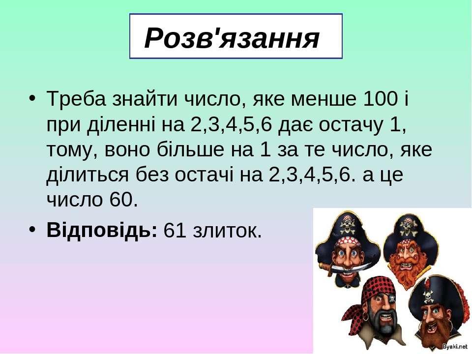 Розв'язання Треба знайти число, яке менше 100 і при діленні на 2,3,4,5,6 дає ...