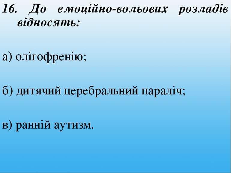 16. До емоційно-вольових розладів відносять: а) олігофренію; б) дитячий цереб...
