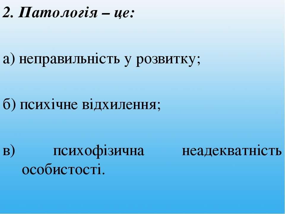 2. Патологія – це: а) неправильність у розвитку; б) психічне відхилення; в) п...