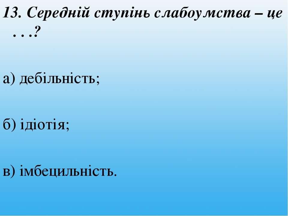 13. Середній ступінь слабоумства – це . . .? а) дебільність; б) ідіотія; в) і...