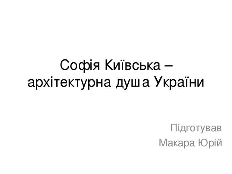 Софія Київська – архітектурна душа України Підготував Макара Юрій
