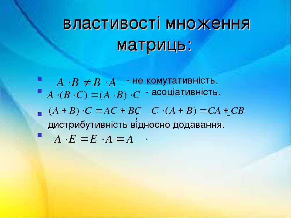 властивості множення матриць: - не комутативність. - асоціативність. ; - дист...