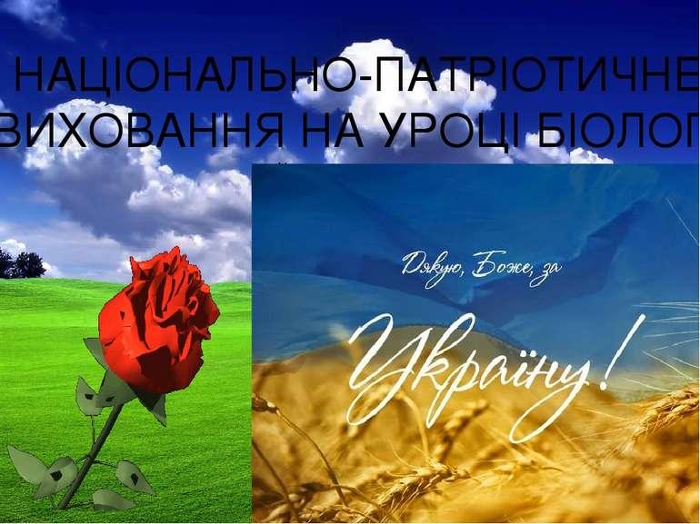 НАЦІОНАЛЬНО-ПАТРІОТИЧНЕ ВИХОВАННЯ НА УРОЦІ БІОЛОГІЇ Йтиму садом, полем, а чи ...