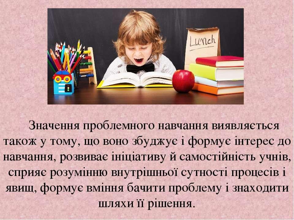 Значення проблемного навчання виявляється також у тому, що воно збуджує і фор...