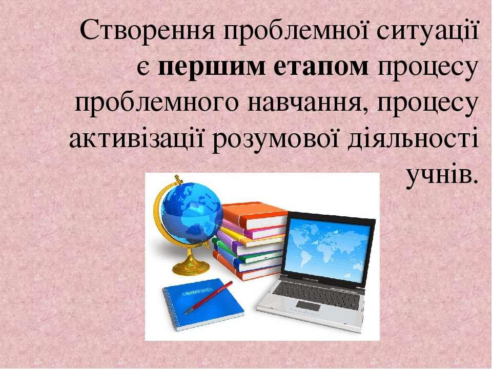 Створення проблемної ситуації єпершим етапомпроцесу проблемного навчання, п...