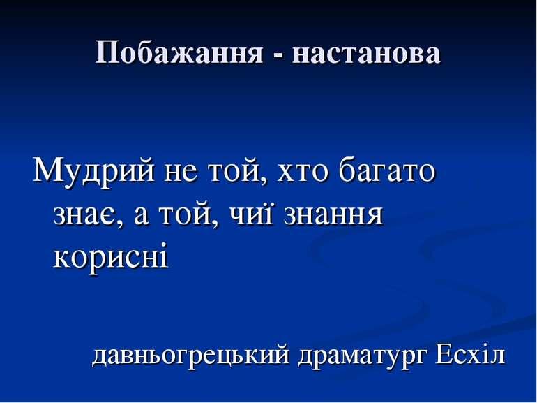 Побажання - настанова Мудрий не той, хто багато знає, а той, чиї знання корис...