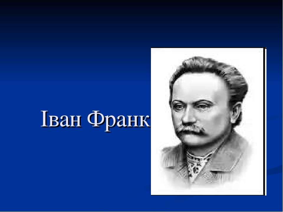 Іван Франко (1854-1916) письменник, громадський діяч, учений-літературознавец...