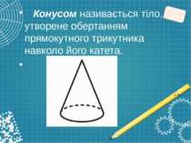 Конусом називається тіло, утворене обертанням прямокутного трикутника навколо...