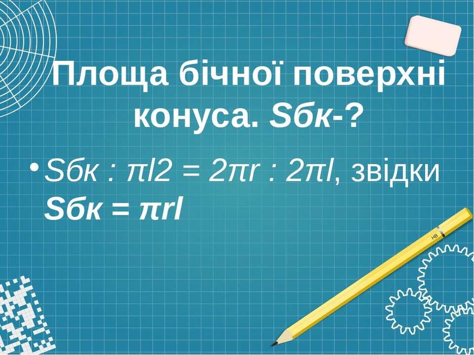 Площа бічної поверхні конуса. Sбк-? Sбк : πl2 = 2πr : 2πl, звідки Sбк = πrl
