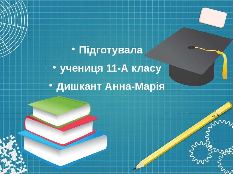 Підготувала учениця 11-А класу Дишкант Анна-Марія
