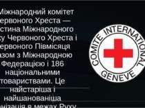 Міжнародний комітет Червоного Хреста — частина Міжнародного Руху Червоного Хр...