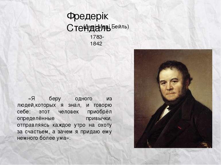 Фредерік Стендаль (Анрі-Марі Бейль) 1783-1842 «Я беру одного из людей,которых...