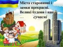 сучасні Міста старовинні i замки прекрасні. Великі будови і наші, … . Україна...