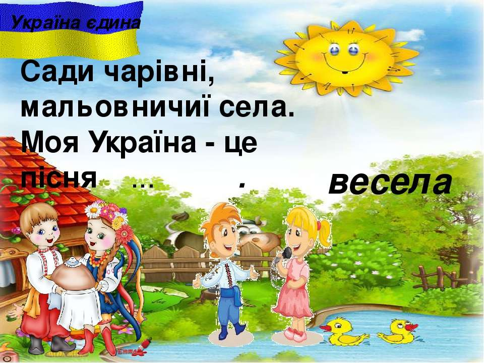 весела Україна єдина Сади чарiвнi, мальовничиї села. Моя Україна - це пісня ....