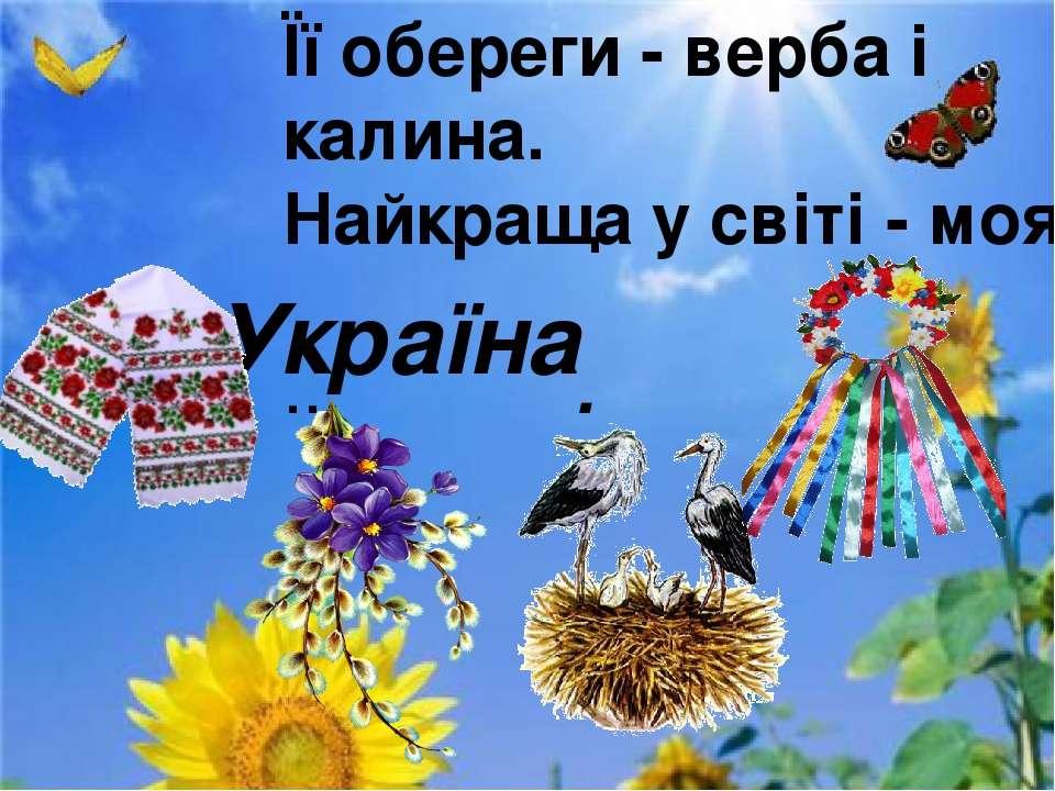 Її обереги - верба i калина. Найкраща у свiтi - моя ... . Україна