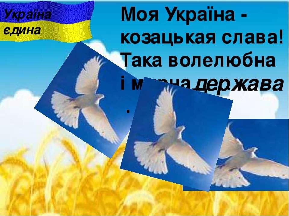 Моя Україна - козацькая слава! Така волелюбна i мирна … . держава Україна єдина