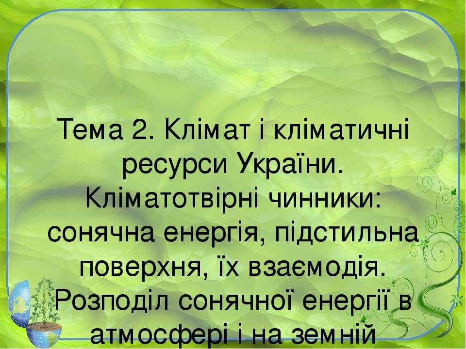 Тема 2. Клімат і кліматичні ресурси України. Кліматотвірні чинники: сонячна е...