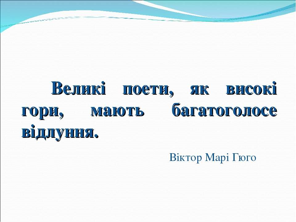 Великі поети, як високі гори, мають багатоголосе відлуння. Віктор Марі Гюго